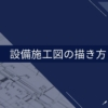 【実践編①】空調・衛生設備施工図の描き方 ~建築図の準備~